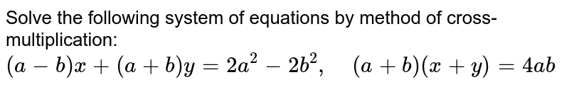Solve the following   system of equations by method of cross-multiplication:  `(a-b)x+(a+b)y=2a^2-2b^2,\ \ \ \ (a+b)(x+y)=4a b`