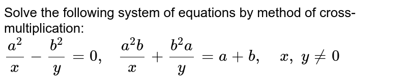 Solve the following   system of equations by method of cross-multiplication: `(a^2)/x-(b^2)/y=0,\ \ \ (a^2b)/x+(b^2a)/y=a+b ,\ \ \ \ x ,\ y!=0`