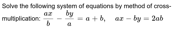 Solve the following   system of equations by method of cross-multiplication: `(a x)/b-(b y)/a=a+b ,\ \ \ \ a x-b y=2a b`