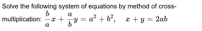 Solve the following   system of equations by method of cross-multiplication: `b/a x+a/b y=a^2+b^2,\ \ \ \ x+y=2a b`
