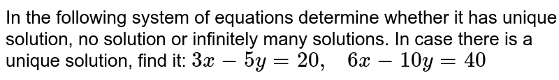 In the following system   of equations determine whether it has unique solution, no solution or   infinitely many solutions. In case there is a unique solution, find it: `3x-5y=20 ,\ \ \ 6x-10 y=40`