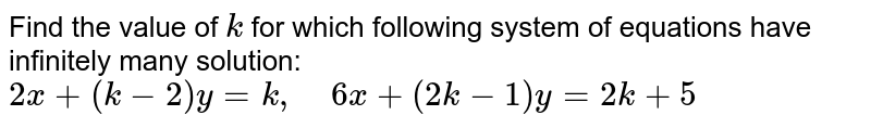 Find the value of `k` for which following   system of equations have infinitely many solution:  `2x+(k-2)y=k ,\ \ \ \ 6x+(2k-1)y=2k+5`