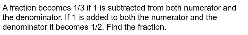 A fraction becomes 1/3   if 1 is subtracted from both numerator and the denominator. If 1 is added to   both the numerator and the denominator it becomes 1/2. Find the fraction.