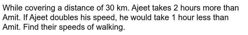 While covering a   distance of 30 km. Ajeet takes 2 hours more than Amit. If Ajeet doubles his   speed, he would take 1 hour less than Amit. Find their speeds of walking.