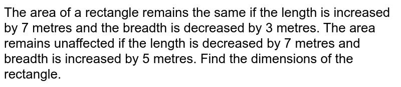 The area of a rectangle   remains the same if the length is increased by 7 metres and the breadth is   decreased by 3 metres. The area remains unaffected if the length is decreased   by 7 metres and breadth is increased by 5 metres. Find the dimensions of the   rectangle.