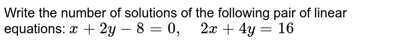 Write the number of   solutions of the following pair of linear equations: `x+2y-8=0,\ \ \ \ 2x+4y=16`