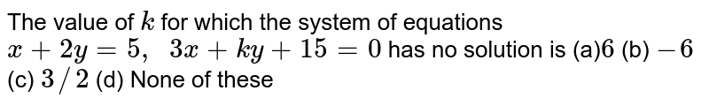 The value of `k` for which the system of   equations `x+2y=5,\ \ 3x+k y+15=0` has no solution is (a)`6` (b) `-6` (c) `3//2` (d) None of these