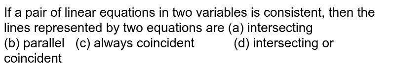 If a pair of linear   equations in two variables is consistent, then the lines represented by two   equations are    (a) intersecting (b) parallel    (c) always   coincident (d) intersecting or coincident