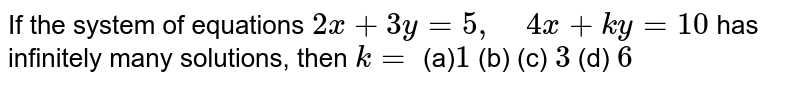 If the system of   equations `2x+3y=5,\ \ \ \ 4x+k y=10` has infinitely many   solutions, then `k=`  (a)`1` (b)  (c) `3` (d) `6`