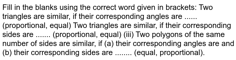 Fill in the   blanks using the correct word given in brackets: Two   triangles are similar, if their corresponding angles are ......   (proportional, equal) Two   triangles are similar, if their corresponding sides are .......   (proportional, equal) (iii) Two   polygons of the same number of sides are similar, if (a) their corresponding   angles are and (b) their corresponding sides are ........ (equal,   proportional).
