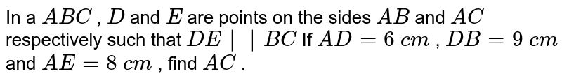 In a ` A B C` , `D` and `E` are points   on the sides `A B` and `A C` respectively   such that `D E || B C`  If `A D=6\ c m` , `D B=9\ c m` and `A E=8\ c m` , find `A C` .