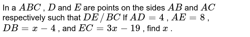 In a ` A B C` , `D` and `E` are points   on the sides `A B` and `A C` respectively   such that `D E// B C`  If `A D=4` , `A E=8` , `D B=x-4` , and `E C=3x-19` , find `x`   .