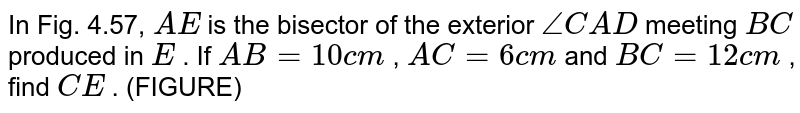 In Fig.   4.57, `A E` is the   bisector of the exterior `/_C A D` meeting `B C` produced in   `E` . If `A B=10 c m` , `A C=6c m` and `B C=12 c m` , find `C E` . (FIGURE)