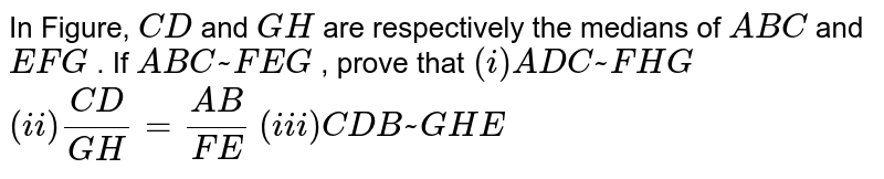 In Figure, `C D` and `G H` are   respectively the medians of ` A B C` and ` E F G` . If ` A B C ~  F E G` , prove   that  `(i) A D C ~  F H G`  `(ii) (C D)/(G H)=(A B)/(F E)`  `(iii) C D B ~  G H E`