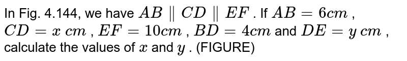 In Fig.   4.144, we have `A B∥ CD∥  EF` . If `A B=6c m` , `C D=x\ c m` , `E F=10 c m` , `B D=4c m` and `D E=y\ c m` , calculate   the values of `x` and `y` . (FIGURE)