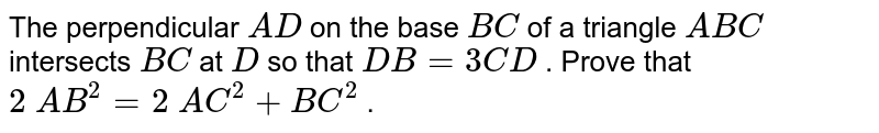 The   perpendicular `A D` on the base   `B C` of a triangle ` A B C` intersects `B C` at `D` so that `D B=3C D` . Prove   that `2\ A B^2=2\ A C^2+B C^2` .