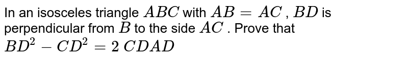 In an   isosceles triangle `A B C` with `A B=A C` , `B D` is   perpendicular from `B` to the side   `A C` . Prove   that `B D^2-C D^2=2\ C D  A D`