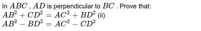 In ` A B C` , `A D` is   perpendicular to `B C` . Prove   that: `A B^2+C D^2=A C^2+B D^2` (ii) `A B^2-B D^2=A C^2-C D^2`