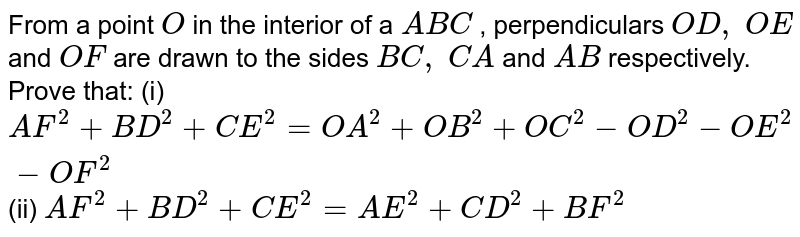 From a   point `O` in the   interior of a ` A B C` ,   perpendiculars `O D ,\ O E` and `O F` are drawn   to the sides `B C ,\ C A` and `A B` respectively.   Prove that: (i) `A F^2+B D^2+C E^2=O A^2+O B^2+O C^2-O D^2-O E^2-O F^2` (ii) `A F^2+B D^2+C E^2=A E^2+C D^2+B F^2`