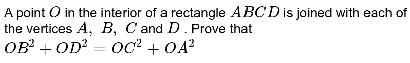 A point `O` in the   interior of a rectangle `A B C D` is joined   with each of the vertices `A ,\ B ,\ C` and `D` . Prove   that `O B^2+O D^2=O C^2+O A^2`