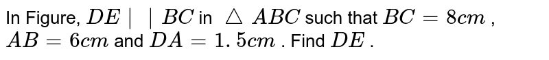 In Figure, `D E || B C` in `/_\ A B C` such that `B C=8c m` , `A B=6c m` and `D A=1. 5 c m` . Find `D E` .