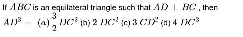 If ` A B C` is an   equilateral triangle such that `A D_|_B C` , then `A D^2=`  `(a) 3/2D C^2` (b) `2\ D C^2` (c) `3\ C D^2` (d) `4\ D C^2`