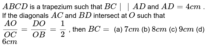`A B C D` is a   trapezium such that `B C    A D` and `A D=4c m` . If the   diagonals `A C` and `B D` intersect   at `O` such that `(A O)/(O C)=(D O)/(O B)=1/2` , then `B C=`  (a) `7c m` (b) `8c m` (c) `9c m` (d) `6c m`