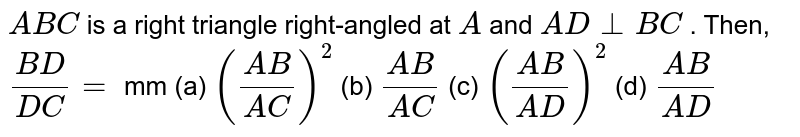 ` A B C` is a right   triangle right-angled at `A` and `A D_|_B C` . Then, `(B D)/(D C)=` mm (a) `((A B)/(A C))^2` (b) `(A B)/(A C)` (c) `((A B)/(A D))^2` (d) `(A B)/(A D)`