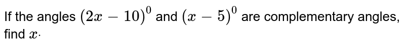 If the angles `(2x-10)^0` and `(x-5)^0` are complementary angles, find `xdot`