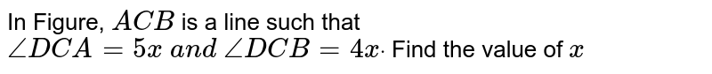 In Figure, `A C B` is a line such that `/_D C A=5x\ a n d\ /_D C B=4xdot` Find the value of `x`