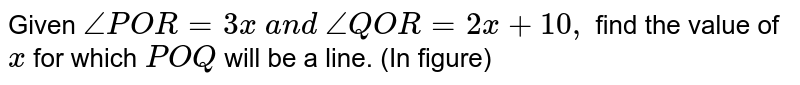 Given `/_P O R=3x\ a n d\ /_Q O R=2x+10 ,` find the value of `x` for which `P O Q` will be a line. (In   figure)