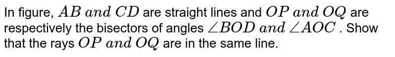 In figure, `A B\ a n d\ C D` are straight lines and `O P\ a n d\ O Q` are respectively the   bisectors of angles `/_B O D\ a n d\ /_A O C` . Show that the rays `O P\ a n d\ O Q` are in the same line.