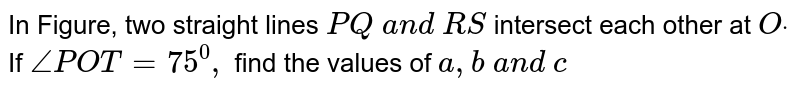In Figure, two straight   lines `P Q\ a n d\ R S` intersect each other at   `Odot` If `/_P O T=75^0,` find the values of `a , b\ a n d\ c`