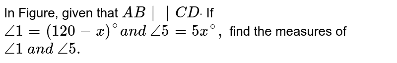 In Figure, given that `A B  C Ddot`  If `/_1=(120-x)^@a n d\ /_5=5x^@,` find the measures of `/_1\ a n d\ /_5.`