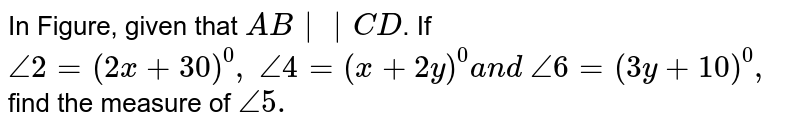 In Figure, given that `A B  C D`. If `/_2=(2x+30)^0,\ /_4=(x+2y)^0a n d\ /_6=(3y+10)^0,` find the measure of `/_5.`