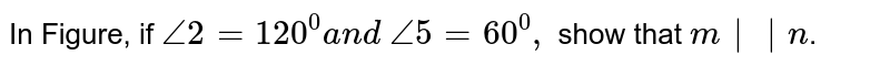 In Figure, if `/_2=120^0a n d\ /_5=60^0,` show that `m  n`.