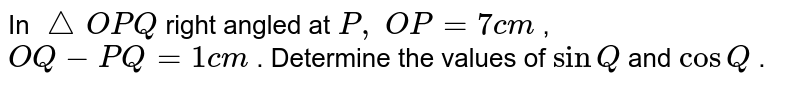 In ` /_\O P Q` right   angled at `P ,\ O P=7c m` , `O Q-P Q=1c m` . Determine   the values of `sinQ` and `cosQ` .