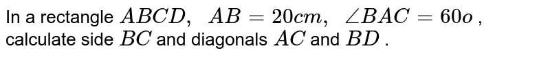 In a rectangle   `A B C D ,\ \ A B=20 c m ,\ \ /_B A C=60o` , calculate   side `B C` and   diagonals `A C` and `B D` .