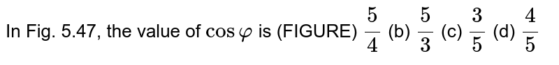 In Fig.   5.47, the value of `cosvarphi` is (FIGURE) `5/4` (b) `5/3` (c) `3/5` (d) `4/5`