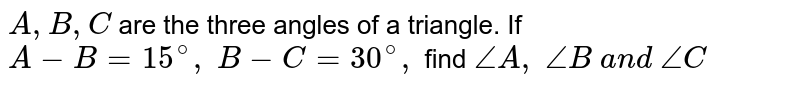 `A , B , C` are the three angles of   a triangle. If `A-B=15^@,\ B-C=30^@,` find `/_A ,\ /_B\ a n d\ /_C`