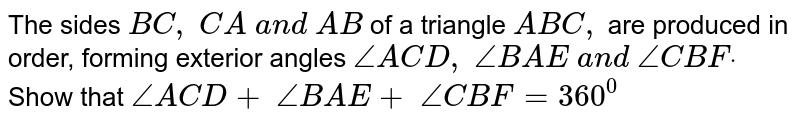 The sides `B C ,\ C A\ a n d\ A B\ ` of a triangle ` A B C ,` are produced in order,   forming exterior angles `/_A C D ,\ /_B A E\ a n d\ /_C B Fdot` Show that `/_A C D+\ /_B A E+\ /_C B F=360^0`