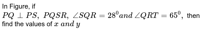 In Figure, if `P Q_|_P S ,\ P Q  S R ,\ /_S Q R=28^0a n d\ /_Q R T=65^0,` then find the values of   `x\ a n d\ y`