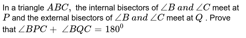 In a  triangle ` A B C ,` the internal bisectors   of `/_B\ a n d\ /_C` meet at `P` and the external   bisectors of `/_B\ a n d\ /_C` meet at `Q` . Prove that `/_B P C+\ /_B Q C=180^0`