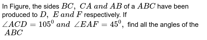 In Figure, the sides `B C ,\ C A\ a n d\ A B` of a ` A B C` have been produced to `D ,\ E\ a n d\ F` respectively. If `/_A C D=105^0\ a n d\ \ /_E A F=45^0,` find all the angles of   the `\ A B C`