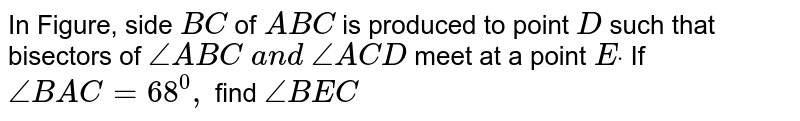 In Figure, side `B C\ ` of ` A B C` is produced to point `D` such that bisectors of `/_A B C\ a n d\ /_A C D` meet at a point `Edot` If `/_B A C=68^0,` find `/_B E C`