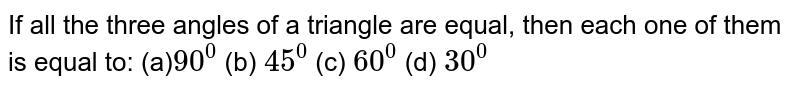 If all the three angles   of a triangle are equal, then each one of them is equal to: (a)`90^0`  (b)   `45^0`  (c)   `60^0`  (d) `30^0`
