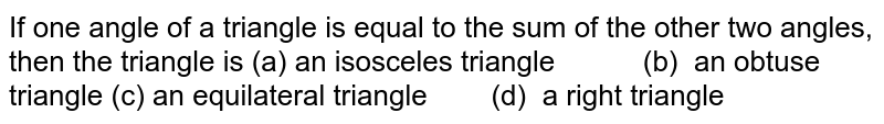 If one angle of a   triangle is equal to the sum of the other two angles, then the triangle is   (a) an isosceles   triangle  (b) an obtuse triangle  (c) an equilateral   triangle  (d) a right triangle