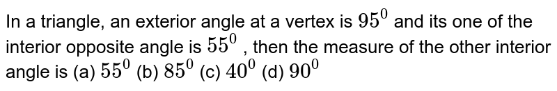 In a triangle, an   exterior angle at a vertex is `95^0` and its one of the   interior opposite angle is `55^0` , then the measure of   the other interior angle is (a) `55^0`  (b)   `85^0`  (c) `40^0`  (d)   `90^0`