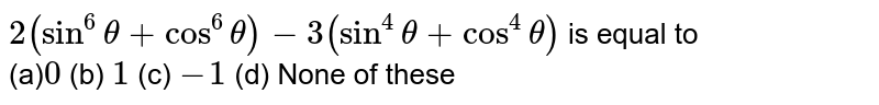 `2(sin^6theta+cos^6theta)-3(sin^4theta+cos^4theta)` is equal to <br> (a)`0` (b) `1` (c) `-1` (d) None of   these