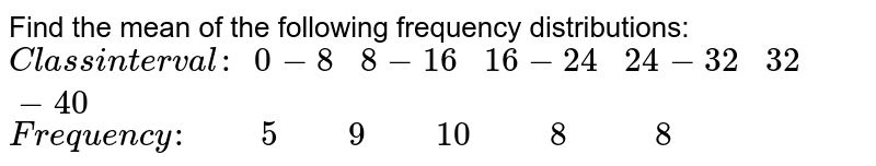 Find the mean of the following frequency distributions: `Class i n terval: 0-8 8-16   16-24 24-32 32-40` `Frequency: 5 9 10 8 8`